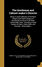 The Gentleman and Cabinet-Maker's Director: Being a Large Collection of the Most Elegant and Useful Designs of Household Furniture, in the Most ... Cofas, Beds, and Couches: China-Tables, ...