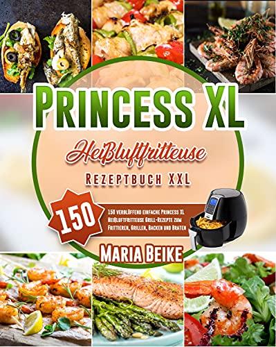 Princess XLHeißluftfritteuse Rezeptbuch XXL: 150 verblüffend einfache Princess XL Heißluftfritteuse Grill-Rezepte zum Frittieren, Grillen, Backen und Braten