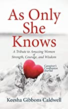 As Only She Knows: A Tribute to Amazing Women of Strength, Courage, and Wisdom Caregiver's Companion Journal