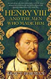 Henry VIII and the men who made him: The secret history behind the Tudor throne - Tracy Borman