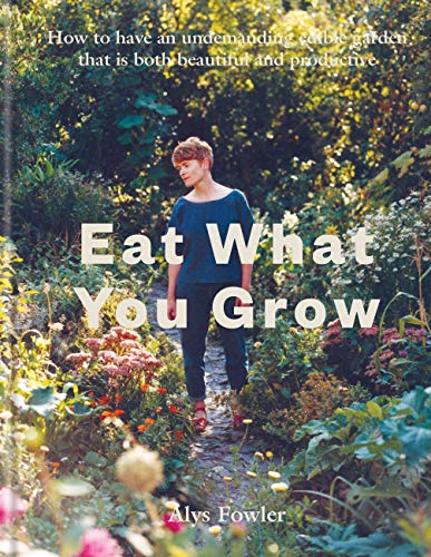 Eat What You Grow: How to Have an Undemanding Edible Garden That Is Both Beautiful and Productive (English Edition)