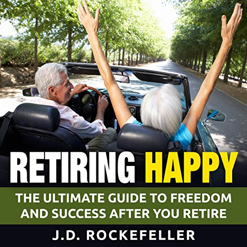 Retiring Happy: The Ultimate Guide to Freedom and Success After You Retire audiobook cover art