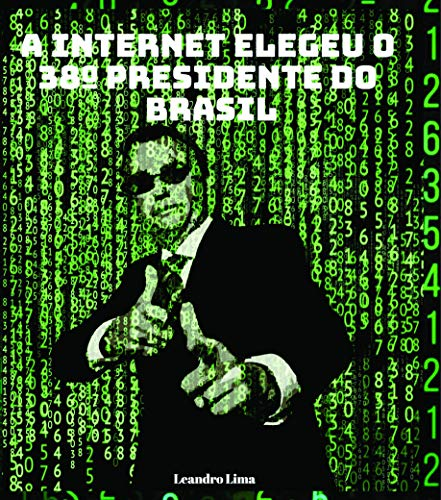 A internet elegeu o 38º presidente do Brasil : Este livro conta como Jair Messias Bolsonaro usou a internet para chegar ao poder