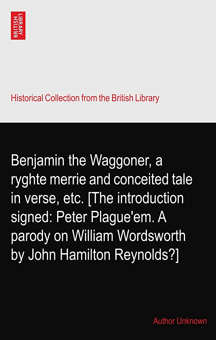 サービス博覧会腐敗Benjamin the Waggoner, a ryghte merrie and conceited tale in verse, etc. [The introduction signed: Peter Plague'em. A parody on William Wordsworth by John Hamilton Reynolds?]