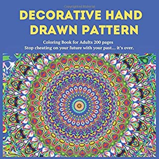 Decorative Hand Drawn Pattern Coloring Book for Adults 200 pages - Stop cheating on your future with your past… it's over....