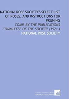 National Rose Society's Select List of Roses, and Instructions for Pruning: Comp. By the Publications Committee of the Soc...