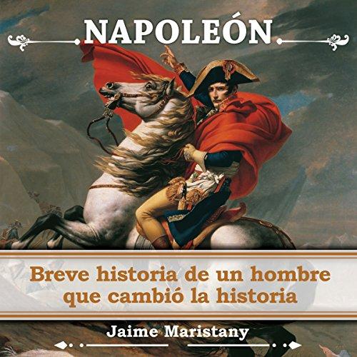 Napoleón: Breve Historia De Un Hombre Que Cambió La Historia audiobook cover art