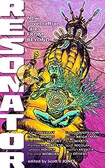 Resonator: New Lovecraftian Tales From Beyond by [Christine Morgan, Scott Nicolay, Edward Morris, Anya Martin, Leeman Kessler, H P Lovecraft, Cody Goodfellow, Matthew M. Bartlett, Scott R Jones]