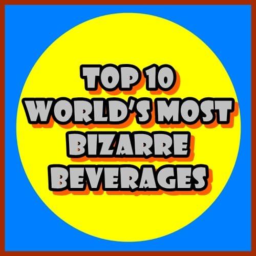 Top 10 World's Most Bizarre Beverages
