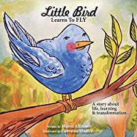 Little Bird Learns to Fly: A Story about life, learning, and transformation