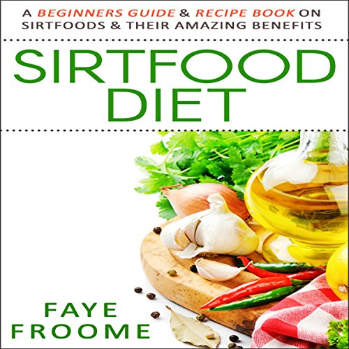 Sirtfood Diet: A Beginners Guide & Recipe Book on Sirtfoods & Their Amazing Benefits audiobook cover art