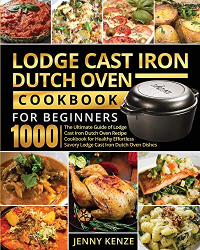 Lodge Cast Iron Dutch Oven Cookbook for Beginners 1000: The Ultimate Guide of Lodge Cast Iron Dutch Oven Recipe Cookbook for Healthy Effortless Savory Lodge Cast Iron Dutch Oven Dishes