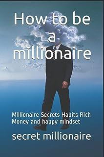 How to be a millionaire: Millionaire Secrets Habits Rich Money and happy mindset