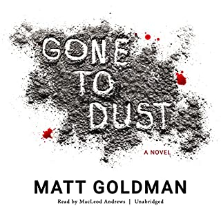 Gone to Dust                   By:                                                                                                                                 Matt Goldman                               Narrated by:                                                                                                                                 MacLeod Andrews                      Length: 7 hrs and 24 mins     2,919 ratings     Overall 4.3