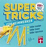 Supertricks für Heimwerker – 444 praktische Life Hacks– Renovieren, Bauen, Reparieren und Upcycling von Stiftung Warentest