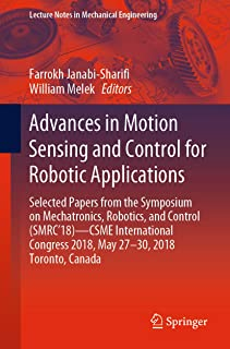 Advances in Motion Sensing and Control for Robotic Applications: Selected Papers from the Symposium on Mechatronics, Robotics, and Control (SMRC'18)- CSME ... (Lecture Notes in Mechanical Engineering)