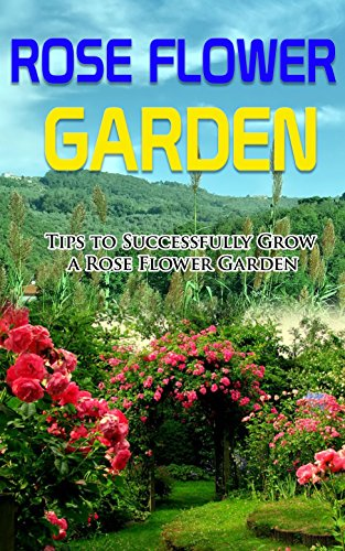 Rose Flower Garden Tips To Successfully Grow A Rose Flower