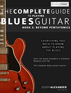 The Complete Guide to Playing Blues Guitar: Book Three - Beyond Pentatonics (Play Blues Guitar) (Volume 3)