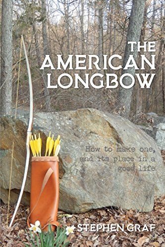 The American Longbow: How to Make One, and Its Place in a Good Life