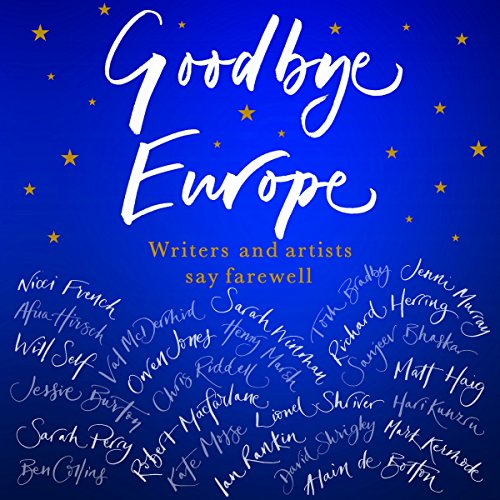 Goodbye Europe     Writers and Artists Say Farewell              By:                                                                                                                                 Jessie Burton,                                                                                        Alain de Botton,                                                                                        Matt Haig,                   and others                          Narrated by:                                                                                                                                 David Rintoul,                                                                                        Jacob Rees-Mogg,                                                                                        Jenni Murray,                   and others                 Length: 7 hrs and 37 mins     8 ratings     Overall 4.4