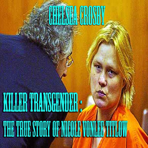 Killer Transgender     The True Story of Nicole Vonlee Titlow              By:                                                                                                                                 Chelsea Crosby                               Narrated by:                                                                                                                                 Youlanda Burnett                      Length: 25 mins     Not rated yet     Overall 0.0