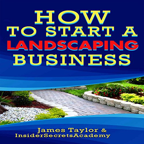 How to Start a Landscaping Business: Discover the Fastest, Cheapest, and Easiest Way to Start a Landscaping Business audiobook cover art