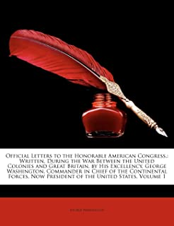 Official Letters to the Honorable American Congress,: Written, During the War Between the United Colonies and Great Britai...