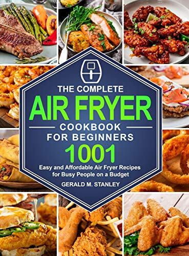 The Complete Air Fryer Cookbook for Beginners: 1001 Easy and Affordable Air Fryer Recipes for Busy People on a Budget