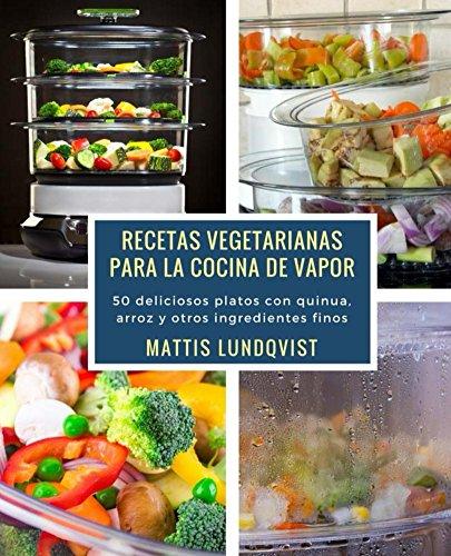 Recetas vegetarianas para la cocina de vapor: 50 deliciosos platos con quinua, arroz y otros ingredientes finos (Spanish Edition)