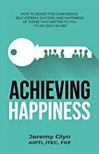 Achieving Happiness: How to boost the confidence, self-esteem, success, and happiness of those that matter to you – it's a...