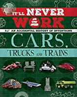 It'll Never Work: Cars, Trucks and Trains: An Accidental History of Inventions