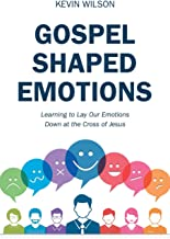 Gospel Shaped Emotions: Learning to Lay Our Emotions Down at the Cross of Jesus