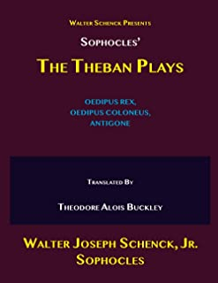 Walter Schenck's Presents: Sophocles' THE THEBAN PLAYS: OEDIPUS REX, OEDIPUS COLONEUS, ANTIGONE Translated by Theodore Alo...