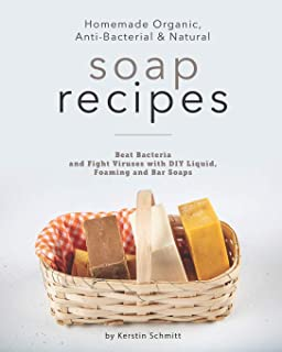 Homemade Organic, Anti-Bacterial & Natural Soap Recipes: Beat Bacteria and Fight Viruses with DIY Liquid, Foaming and Bar ...