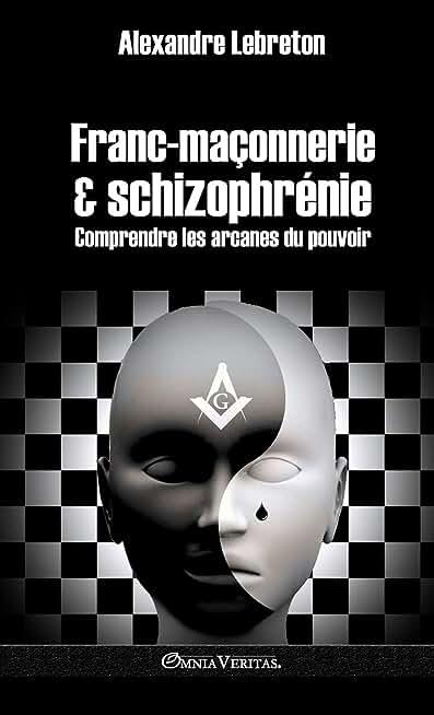 Franc-maçonnerie et schizophrénie: Comprendre les arcanes du pouvoir