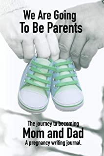We Are Going to Be Parents - A Journey to Becoming Mom and Dad - A Pregnancy Writing Journal: A Notebook Designed to Help ...