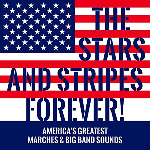 The Stars and Stripes Forever! (America's Greatest Marches & Big Band Sounds)