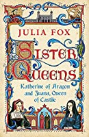 Sister Queens: Katherine of Aragon and Juana Queen of Castile