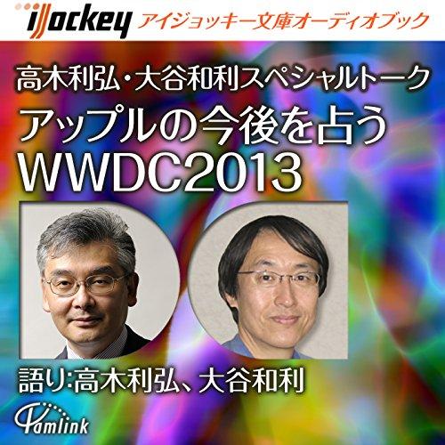 『高木利弘、大谷和利スペシャルトーク アップルの今後を占うWWDC2013』のカバーアート