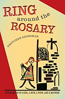 Ring Around the Rosary: The Memoir Of A Girl, A Nun, A Wife, and A Mother