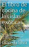 El libro de cocina de las islas exóticas: Recetas refrescantes para una variedad sana y perfecta que satisface todos los gustos.
