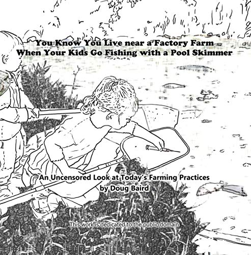 You Know You Live near a Factory Farm When Your Kids Go Fishing with a Pool Skimmer: An Uncensored Look at Today's Farming Practices (English Edition)