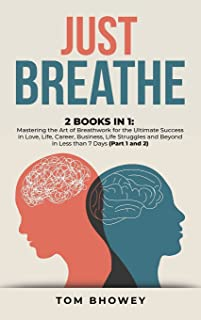 Just Breathe: 2 Books in 1: Mastering the Art of Breathwork for the Ultimate Success in Love, Life, Career, Business, Life...