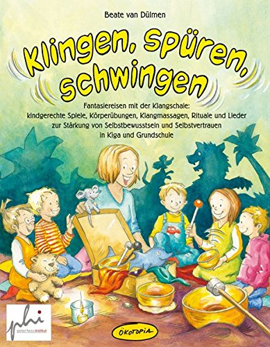 Klingen, spüren, schwingen: Fantasiereisen mit der Klangschale - kindgerechte Spiele, Körperübungen, Klangmassagen, Rituale und Lieder zur Stärkung ... und Selbstvertrauen in Kiga & Grundschule