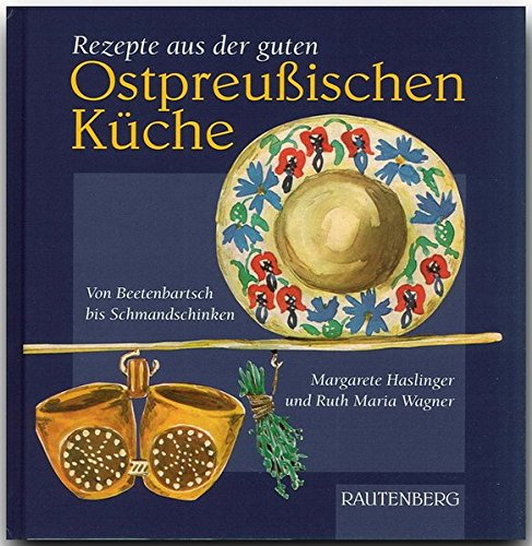 Rezepte aus der guten ostpreußischen Küche. Von Beetenbartsch bis Schmandschinken (Rautenberg) (Rautenberg - Kochbücher)
