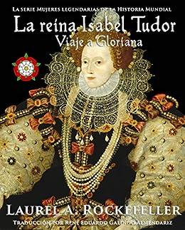 La reina Isabel Tudor: Viaje a Gloriana (Spanish Edition) by [Laurel A. Rockefeller, René Eduardo Galindo Almendariz]