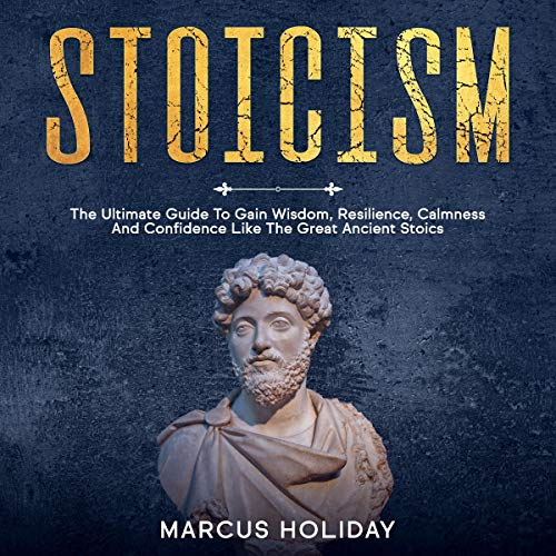 Stoicism: The Ultimate Guide to Gain Wisdom, Resilience, Calmness and Confidence Like the Great Ancient Stoics  By  cover art