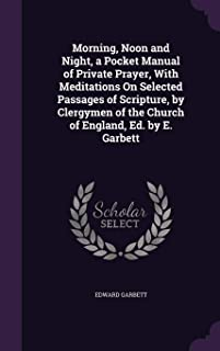 Morning, Noon and Night, a Pocket Manual of Private Prayer, with Meditations on Selected Passages of Scripture, by Clergymen of the Church of England, Ed. by E. Garbett