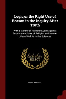 Logic, or the Right Use of Reason in the Inquiry After Truth: With a Variety of Rules to Guard Against Error in the Affair...