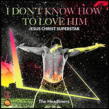 I Don't Know How to Love Him ( Jesus Christ Superstar)